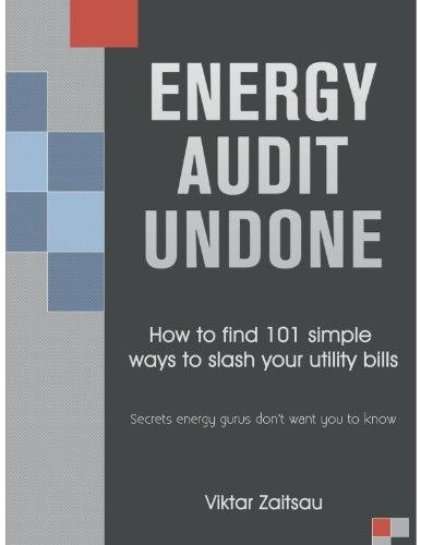 Energy Audit Undone. How to Find 101 Simple Ways to Slash Your Utility Bills. Secrets Energy Gurus D