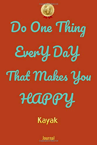Do One Thing Every Day That Makes You Happy Kayak Journal - Do One Thing Every Day -