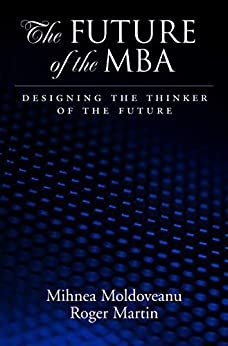 The Future of the MBA: Designing the Thinker of the Future by [Mihnea C. Moldoveanu, Roger L. Martin]