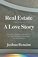 Real Estate, a Love Story: Wisdom, Honor, and Beauty in the Toughest Business in the World