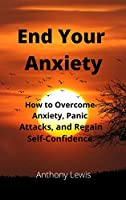 End your Anxiety: How to overcome anxiety, panic attacks and regain self-confidence