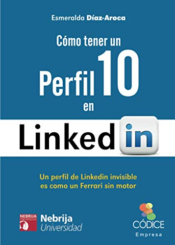 Cómo Tener Un Perfil 10 En LinkedIn: Un perfil de Linkedin invisible es como un Ferrari sin motor (Códice Empresa)