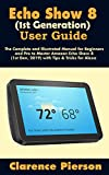 Echo Show 8 (1st Generation) User Guide: The Complete and Illustrated Manual for Beginners and Pro to Master Amazon Echo Show 8 (1st Gen, 2019) with Tips ... for Alexa (Latest Echo Device Manual)