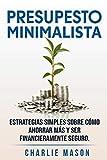 PRESUPESTO MINIMALISTA En Español/ MINIMALIST BUDGET In Spanish Estrategias simples sobre cómo ahorrar más y ser financieramente seguro.