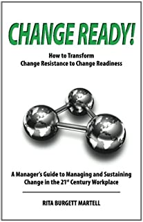 Change Ready: How to Transform Change Resistance to Change Readiness: A Manager's Guide to Managing and Sustaining Change in the 21st Century Workplace