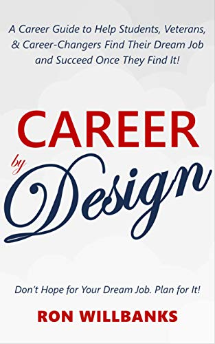 Book: Career by Design - A Career Guide to Help Students, Veterans, & Career-Changers Find Their Dream Job and Succeed Once They Find It! by Ron Willbanks