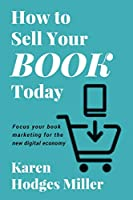How to Sell Your Book Today: Focus your book marketing for the new digital economy
