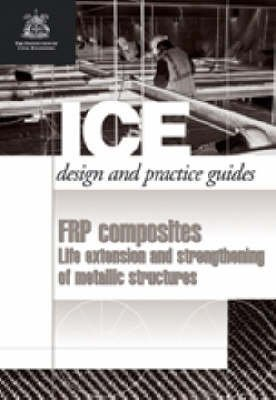 FRP composites: Life Extension and Strengthening of Metallic Structures: ICE Design and Practice Gui