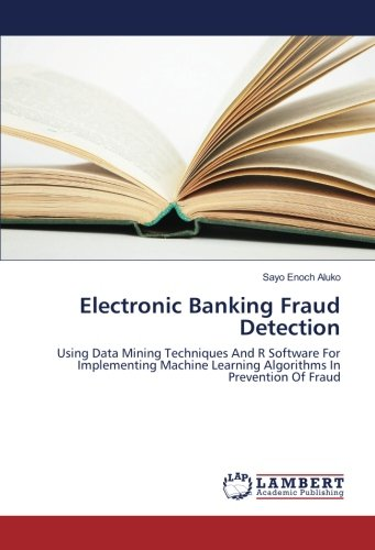 Electronic Banking Fraud Detection: Using Data Mining Techniques And R Software For Implementing Machine Learning Algorithms In Prevention Of Fraud