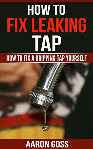 How to Fix Leaking Tap: How To Fix a Dripping Tap Yourself (English Edition)
