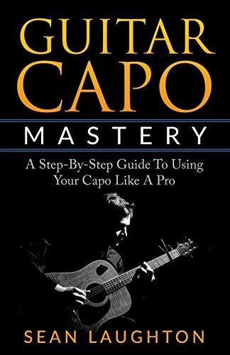 Guitar Capo Mastery: A Step-By-Step Guide To Using Your Capo Like A Pro (Acoustic Guitar)