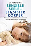 Sensible Seele, sensibler Körper: Anleitung zur Selbsthilfe bei Neurodermitis, Asthma, Heuschnupfen und Allergien