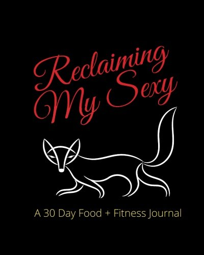 Reclaiming My Sexy: A 30 Day Food + Fitness Journal (Grown. Sexy. Healthy., Band 1)