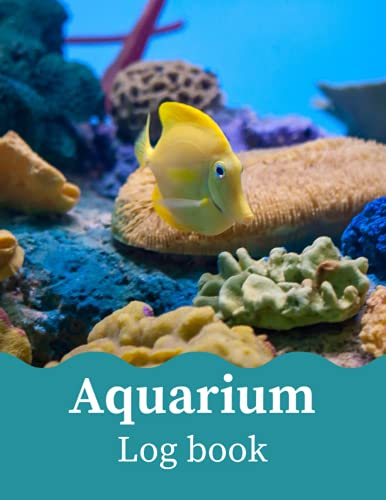 Aquarium Log Book: Maintenance Log Book For Kids and Adult | Fish keeping Journal - Aquarium Daily Care Checklist , Tracker , Changes, Treatments, Cleaning, Water Testing