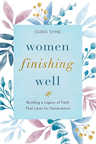 Women Finishing Well: Building a legacy of faith that lasts for generations by [Chris Syme]