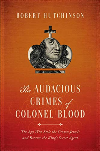 The Audacious Crimes of Colonel Blood: The Spy Who Stole the Crown Jewels and Became the Kings Secret Agent