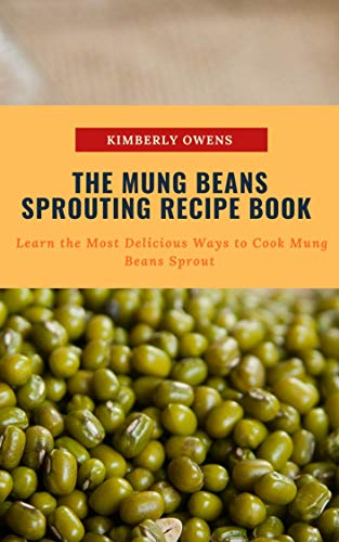 THE MUNG BEANS SPROUTING RECIPE BOOK: LEARN THE MOST DELICIOUS WAYS TO COOK MUNG BEANS SPROUT (English Edition)
