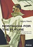 Nostalgia for the Future: Modernism and Heterogeneity in the Visual Arts of Nazi Germany - Gregory Maertz