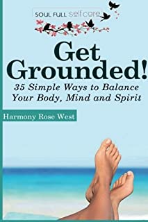 Get Grounded!: 35 Simple Ways to Balance Your Body, Mind and Spirit (Soul-Full Self-Care) (Volume 2)