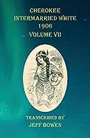 Cherokee Intermarried White 1906 Volume VII