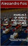 Manuale di Audio Mastering Digitale: Mastering Professionale per Home Studio - Ediz. 3/2019 (Audio engineering - Manuali Audio per il Fonico Vol. 4)