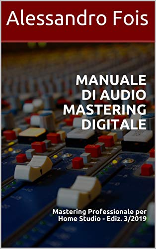 Manuale di Audio Mastering Digitale: Mastering Professionale per Home Studio - Ediz. 3/2019 (Audio engineering - Manuali Audio per il Fonico Vol. 4)