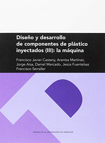 Diseño y Desarrollo de componentes de plástico inyectados (Iii): La Máquina (Textos Docentes)