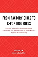 From Factory Girls to K-pop Idol Girls: Cultural Politics of Developmentalism, Patriarchy, and Neoliberalism in South Korea's Popular Music Industry (For the Record: Lexington Studies in Rock and Popular Music)