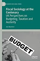 Fiscal Sociology at the Centenary: UK Perspectives on Budgeting, Taxation and Austerity (Palgrave Socio-Legal Studies)