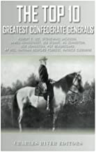 The Top 10 Greatest Confederate Generals: Robert E. Lee, Stonewall Jackson, James Longstreet, JEB Stuart, A.P. Hill, Natha...