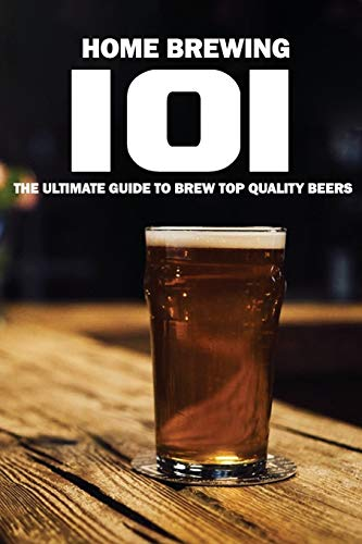 Home Brewing 101: The Ultimate Guide To Brew Top Quality Beers: All Grain Brew Kit