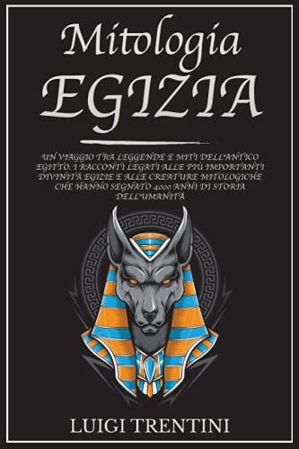 MITOLOGIA EGIZIA: un viaggio tra leggende e miti dell'antico Egitto. Racconti legati alle più importanti divinità egizie e alle creature mitologiche che hanno segnato 4000 anni di storia dell'umanità
