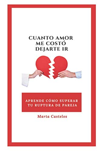 CUANTO AMOR ME COSTÓ DEJARTE IR: Descubre como superar tu ruptura de pareja con mi guía definitiva