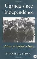 Uganda Since Independence: A Story of Unfulfilled Hopes