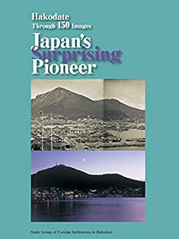 [Study Group of Foreign Settlements in Hakodate]のHakodate Through 150 Images, Japan's Surprising Pioneer (English Edition)