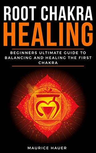 ROOT CHAKRA HEALING: Beginners Ultimate Guide to Balancing and Healing the First Chakra. (Anxiety, Depression and Total Well-being).