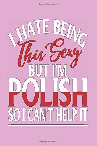 I Hate Being This Sexy But I'm Polish So I Can't Help it: Composition Notebook Blank Lined Journal for Sexy Polish Women and Girls from Poland and Polska Girlfriends