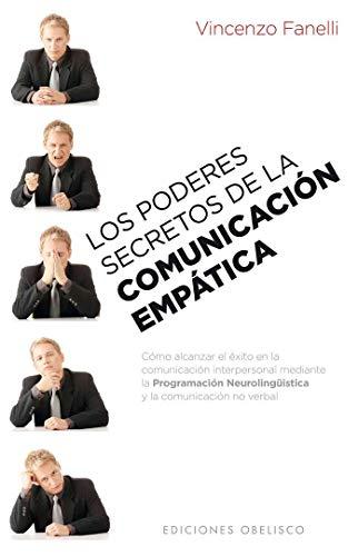Los poderes secretos de la comunicación empática: Como Alcanzar el Exito en la Comunicacion Interpersonal Mediante la Programacion Neurolinguistica y la Comunicacion No Verbal (PSICOLOGÍA)
