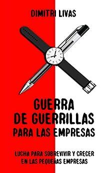 [Dimitri Livas]のGuerra de guerrillas para las empresas: Lucha para sobrevivir y crecer en las pequeñas empresas (Spanish Edition)