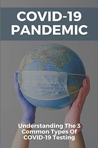 COVID-19 Pandemic: Understanding The 3 Common Types Of COVID-19 Testing: Covid-19 Testing Type Information