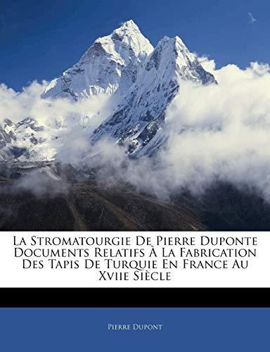 La Stromatourgie de Pierre Duponte Documents Relatifs a la Fabrication Des Tapis de Turquie En France Au Xviie Siecle