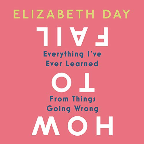 How to Fail: Everything I've Ever Learned From Things Going Wrong audiobook cover art
