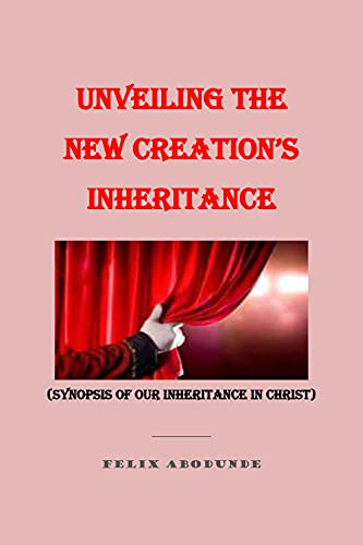 Couverture du livre UNVEILING THE NEW CREATION'S INHERITANCE: SYNOPSIS OF OUR INHERITANCE IN CHRIST (English Edition)