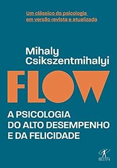 Flow (Edição revista e atualizada): A psicologia do alto desempenho e da felicidade por [Mihaly Csikszentmihalyi, Cássio de Arantes Leite]