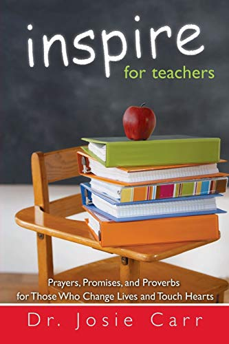 Inspire For Teachers Prayers Promises And Proverbs For Those Who Change Lives And Tough Hearts