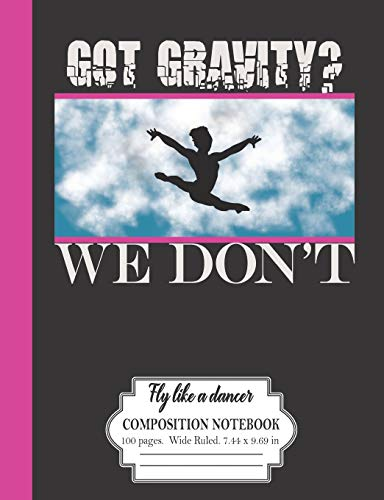 Got Gravity? We Don't: Fly Like A Dancer: Composition Notebook 100 Pages Wide Ruled 7.44 x 9.69 in: Gymnastics Dancers Journal