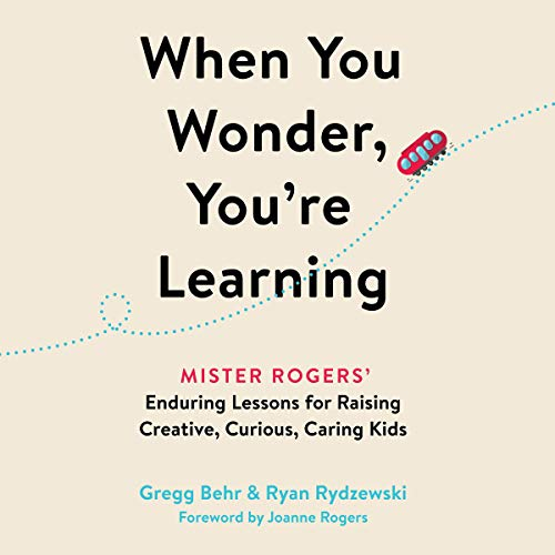 Download When You Wonder, You're Learning: Mister Rogers' Enduring Lessons for Raising Creative, Curious, Car audio book