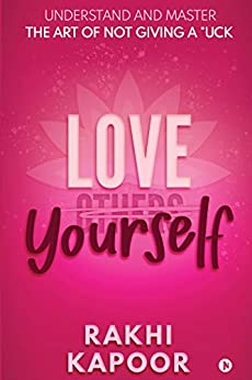 Love Yourself : Understand and Master the Art of not Giving a *uck by [Rakhi Kapoor]