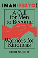 MANifesto: A Call For Men To Become Warriors For Kindness