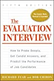 The Evaluation Interview: How to Probe Deeply, Get Candid Answers, and Predict the Performance of Job Candidates - Richard A. Fear